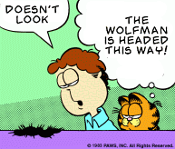 "[Joh: ""DOESN'T LOOK"" Garfield: ""THE WOLFMAN IS HEADED THIS WAY!""]"