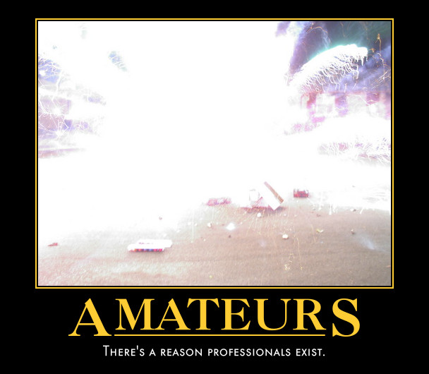 [Picture of fireworks exploding at ground level; caption: Amateurs: There's a reason professions exist.]