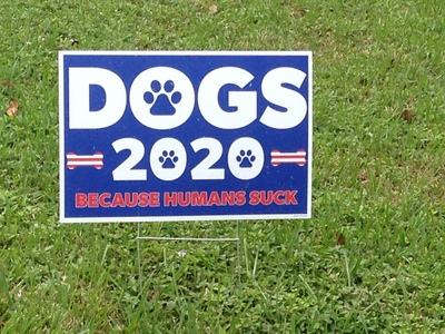 "[""DOGS for 2020—BECAUSE HUMANS SUCK"" I'm sure if actual dogs were in the race, they would win.  Heck, even a goat could probably win this Presidential Election.]"